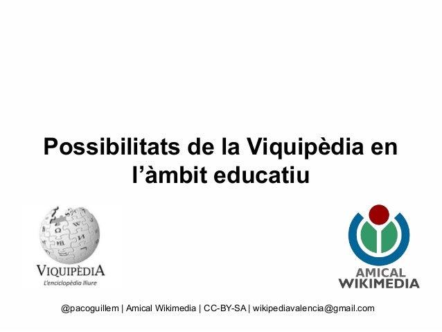 Possibilitats de la Viquipèdia en l'àmbit educatiu @pacoguillem | Amical Wikimedia | CC-BY-SA | wikipediavalencia@gmail.com