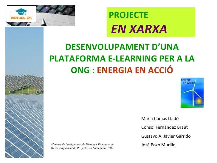 DESENVOLUPAMENT D'UNA PLATAFORMA E-LEARNING PER A LA ONG :  ENERGIA EN ACCIÓ Maria Comas Lladó Consol Fernàndez Braut Gust...
