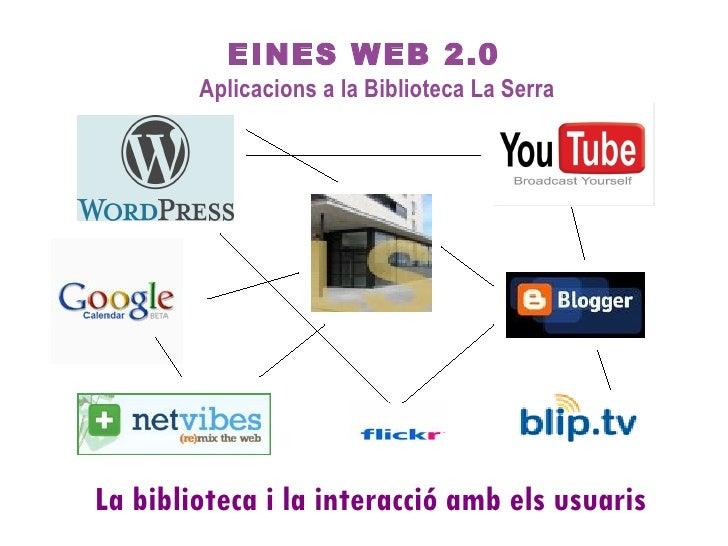 EINES WEB 2.0 Aplicacions a la Biblioteca La Serra La biblioteca i la interacció amb els usuaris