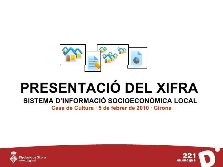 PRESENTACIÓ DEL XIFRA   SISTEMA D'INFORMACIÓ SOCIOECONÒMICA LOCAL   Casa de Cultura · 5 de febrer de 2010 · Girona