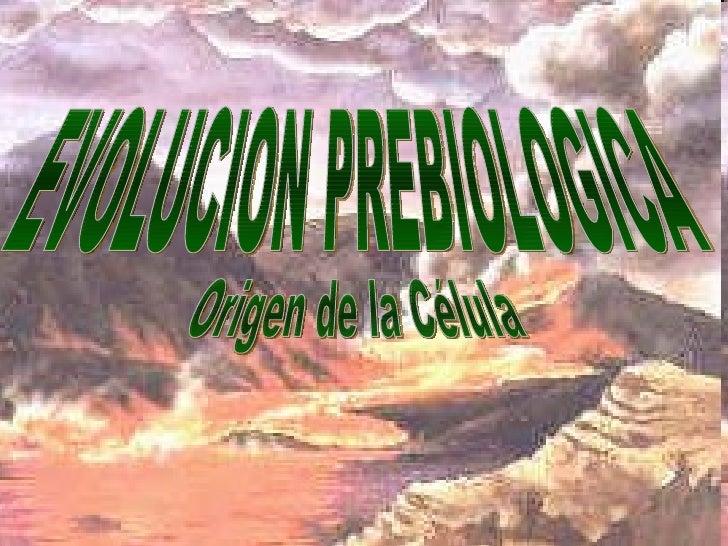 EVOLUCION PREBIOLOGICA Origen de la Célula