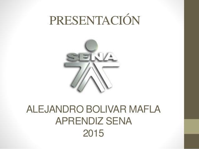 ALEJANDRO BOLIVAR MAFLA APRENDIZ SENA 2015 PRESENTACIÓN