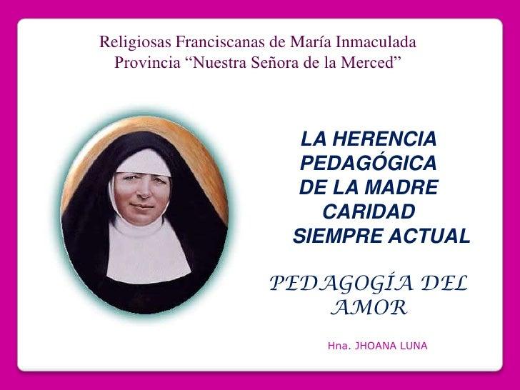 """Religiosas Franciscanas de María Inmaculada<br />Provincia """"Nuestra Señora de la Merced""""<br />LA HERENCIA PEDAGÓGICA<br />..."""