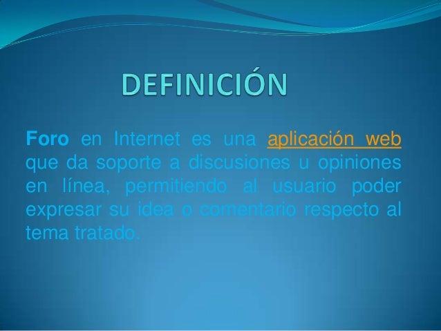 Foro en Internet es una aplicación webque da soporte a discusiones u opinionesen línea, permitiendo al usuario poderexpres...