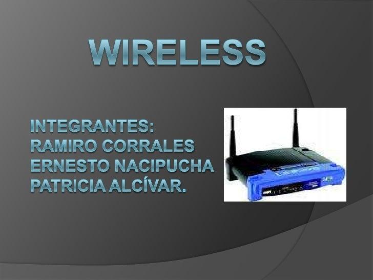 WIRELESS<br />Integrantes:<br />Ramiro Corrales<br />Ernesto Nacipucha<br />Patricia Alcívar.<br />