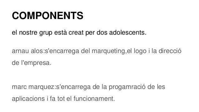 COMPONENTS el nostre grup està creat per dos adolescents. arnau alos:s'encarrega del marqueting,el logo i la direcció de l...