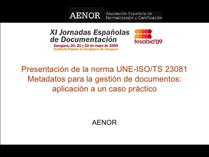 Presentación de la norma UNE-ISO/TS 23081 Metadatos para la gestión de documentos: aplicación a un caso práctico AENOR UNE...