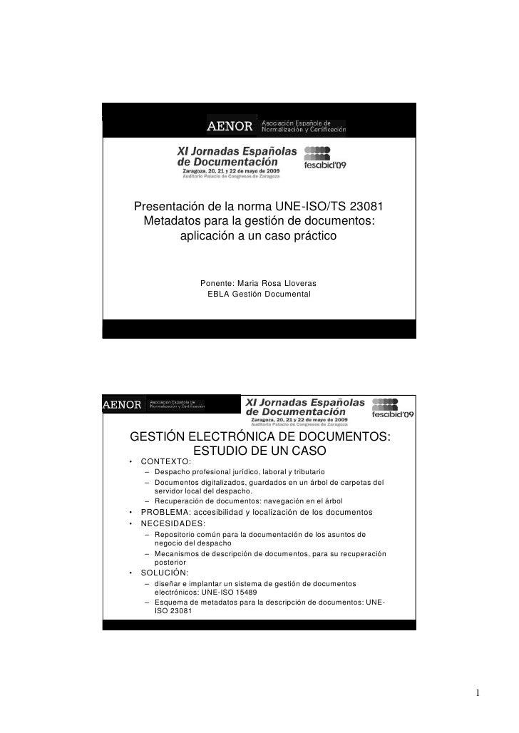 Presentación de la norma UNE-ISO/TS 23081      Metadatos para la gestión de documentos:             aplicación a un caso p...