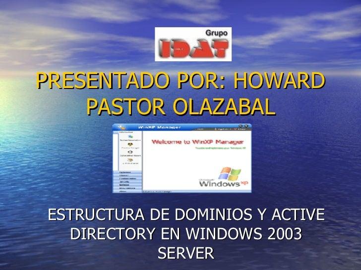 PRESENTADO POR: HOWARD PASTOR OLAZABAL ESTRUCTURA DE DOMINIOS Y ACTIVE DIRECTORY EN WINDOWS 2003 SERVER