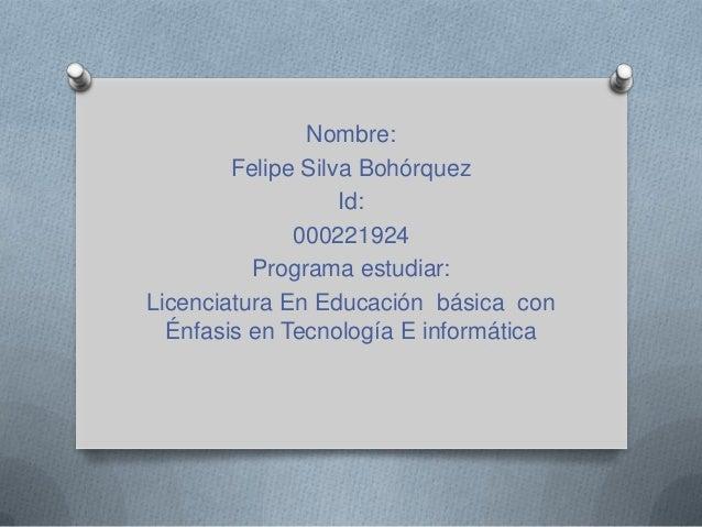 Nombre: Felipe Silva Bohórquez Id: 000221924 Programa estudiar: Licenciatura En Educación básica con Énfasis en Tecnología...