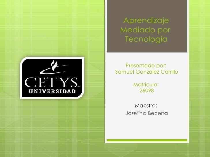 Presentado por :  Samuel González Carrillo Matricula:  26098 Maestra:  Josefina Becerra Aprendizaje Mediado por  Tecnología