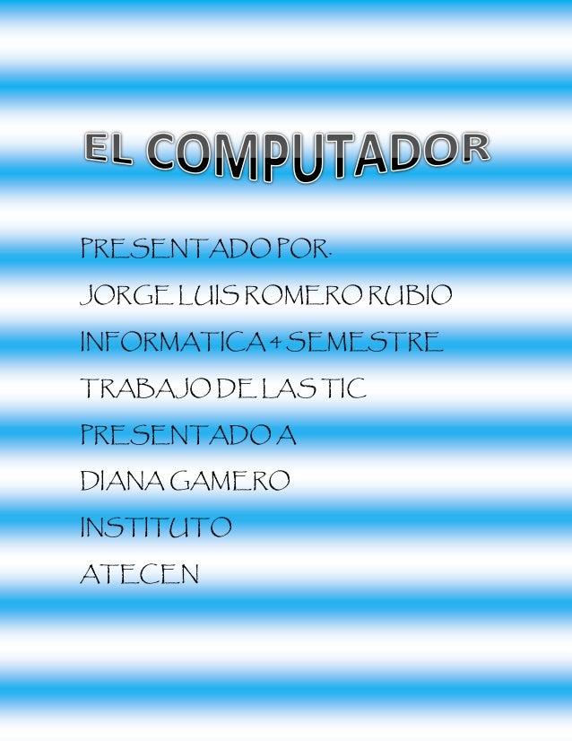 PRESENTADO POR.  JORGE LUIS ROMERO RUBIO  INFORMATICA 4 SEMESTRE  TRABAJO DE LAS TIC  PRESENTADO A  DIANA GAMERO  INSTITUT...