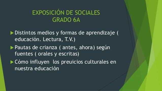 EXPOSICIÓN DE SOCIALES  GRADO 6A   Distintos medios y formas de aprendizaje (  educación. Lectura, T.V.)   Pautas de cri...