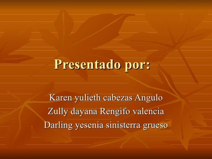 Presentado por:   Karen yulieth cabezas Angulo Zully dayana Rengifo valencia Darling yesenia sinisterra grueso