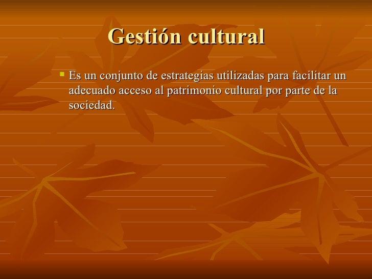 Gestión cultural <ul><ul><ul><li>Es un conjunto de estrategias utilizadas para facilitar un adecuado acceso al patrimonio ...