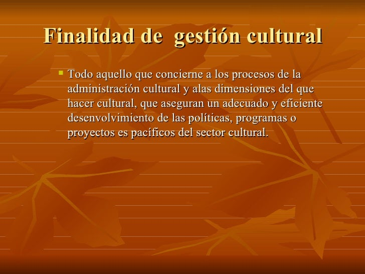 Finalidad de  gestión cultural <ul><ul><ul><li>Todo aquello que concierne a los procesos de la administración cultural y a...