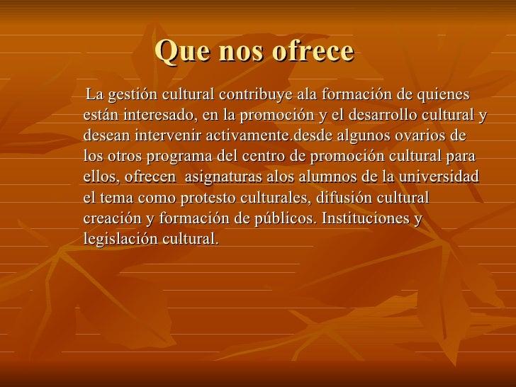 Que nos ofrece  <ul><li>La gestión cultural contribuye ala formación de quienes están interesado, en la promoción y el des...