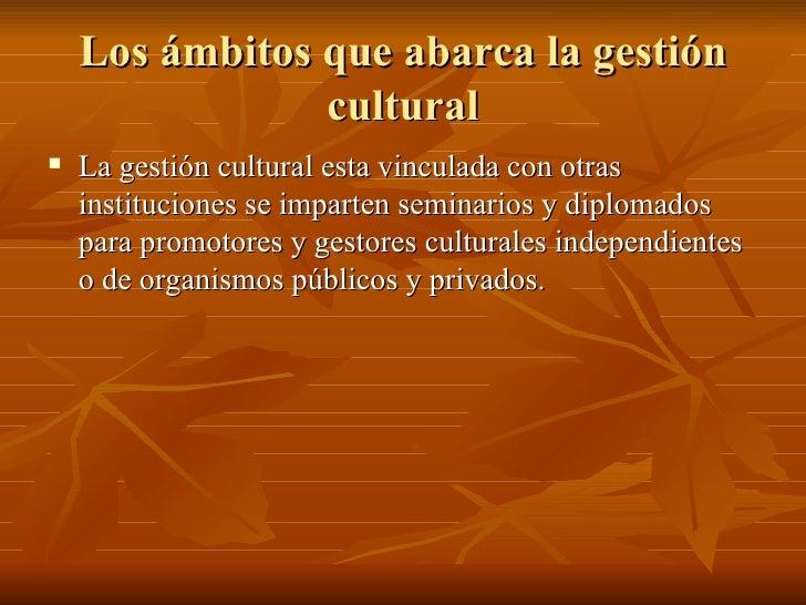 Los ámbitos que abarca la gestión cultural <ul><li>La gestión cultural esta vinculada con otras instituciones se imparten ...