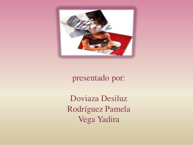 presentado por: Doviaza Desiluz Rodríguez Pamela Vega Yadira