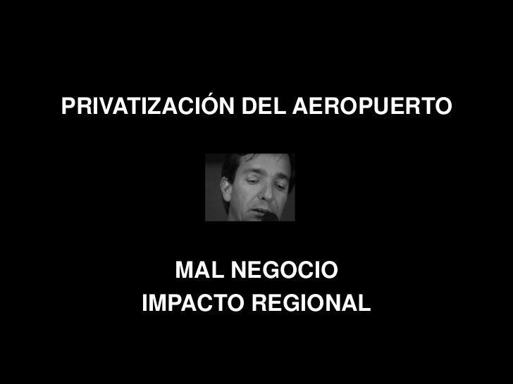 PRIVATIZACIÓN DEL AEROPUERTO        MAL NEGOCIO     IMPACTO REGIONAL