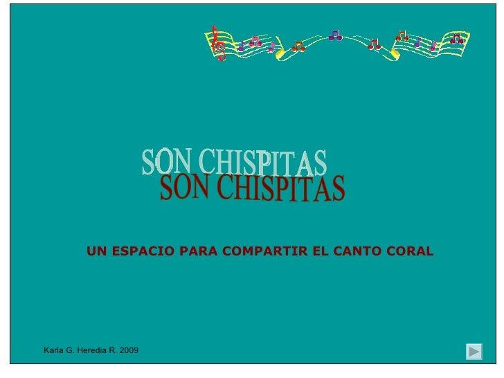 Karla G. Heredia R. 2009 UN ESPACIO PARA COMPARTIR EL CANTO CORAL SON CHISPITAS