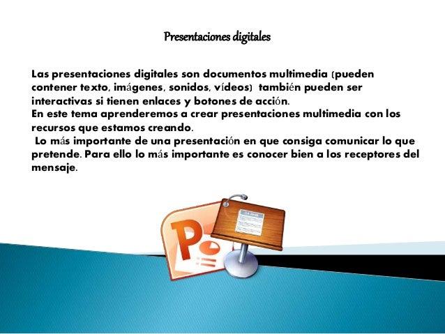 Presentaciones digitales  Las presentaciones digitales son documentos multimedia (pueden  contener texto, imágenes, sonido...
