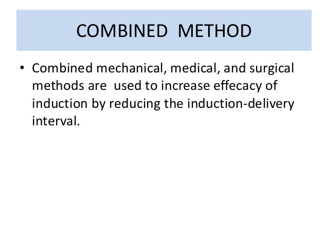 COMBINED METHOD • Combined mechanical, medical, and surgical methods are used to increase effecacy of induction by reducin...