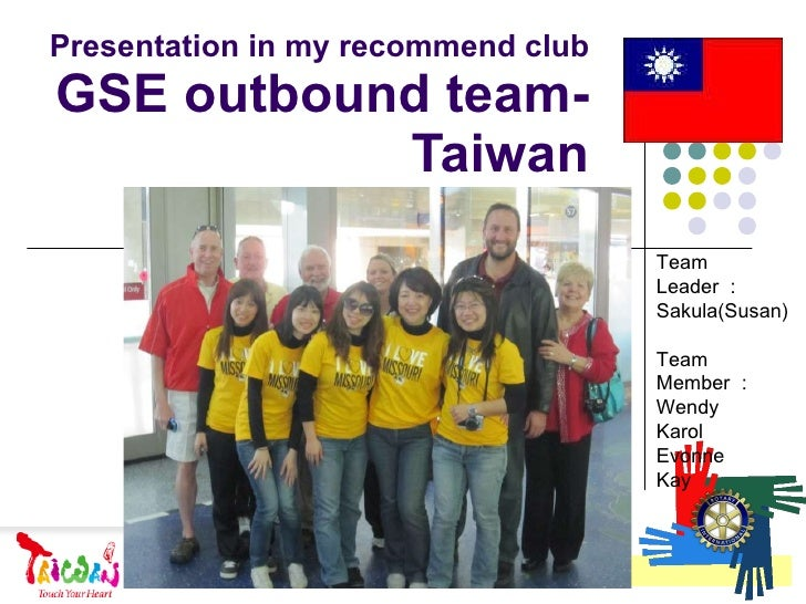 Presentation in my recommend club GSE outbound team-Taiwan Team Leader : Sakula(Susan) Team Member : Wendy Karol Evonne Kay