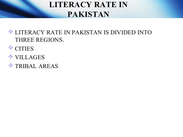 LITERACY RATE OF PAKISTAN  The literacy rate in Pakistan ranges from 87% in Islamabad to 20 % in all districts (b/w 2000-...
