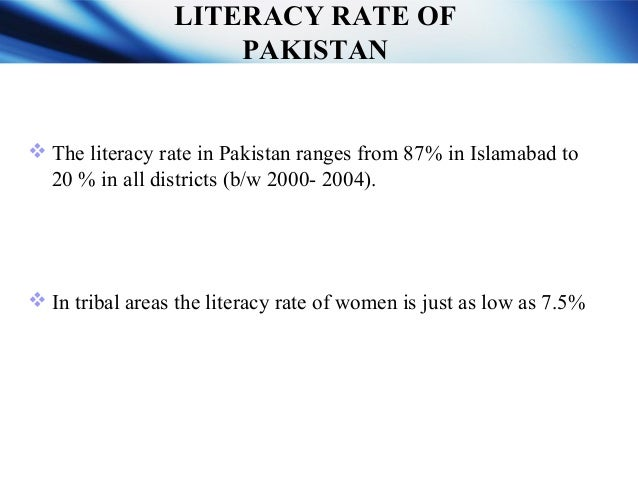 LITERACY RATE IN PAKISTAN  The literacy rate in Pakistan ranges from 87% in Islamabad to 20 % in all districts (b/w 2000-...