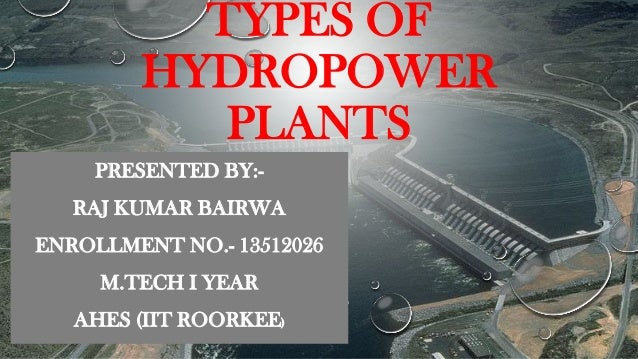 TYPES OF HYDROPOWER PLANTS PRESENTED BY:-  RAJ KUMAR BAIRWA ENROLLMENT NO.- 13512026  M.TECH I YEAR AHES (IIT ROORKEE)