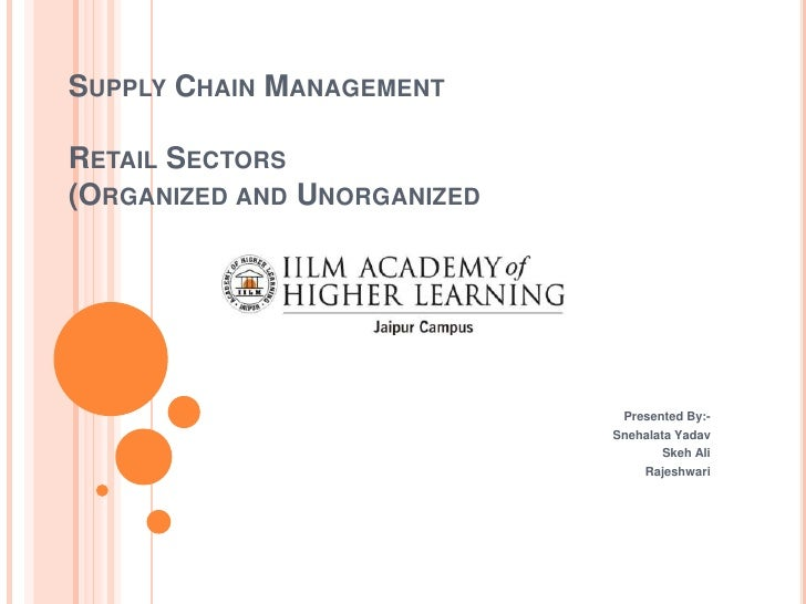 SUPPLY CHAIN MANAGEMENTRETAIL SECTORS(ORGANIZED AND UNORGANIZED                              Presented By:-               ...