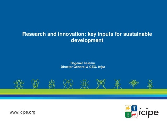 www.icipe.org Research and innovation: key inputs for sustainable development Segenet Kelemu Director General & CEO, icipe