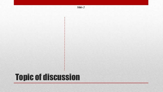 Slide 2  Topic of discussion