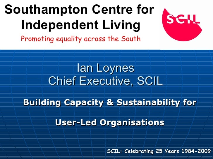 Ian Loynes Chief Executive, SCIL Building Capacity & Sustainability for  User-Led Organisations   SCIL: Celebrating 25 Yea...