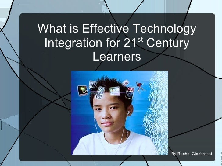 What is Effective Technology Integration for 21 st  Century Learners By Rachel Giesbrecht
