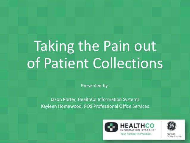Taking the Pain out of Patient Collections Presented by: Jason Porter, HealthCo Information Systems Kayleen Homewood, POS ...