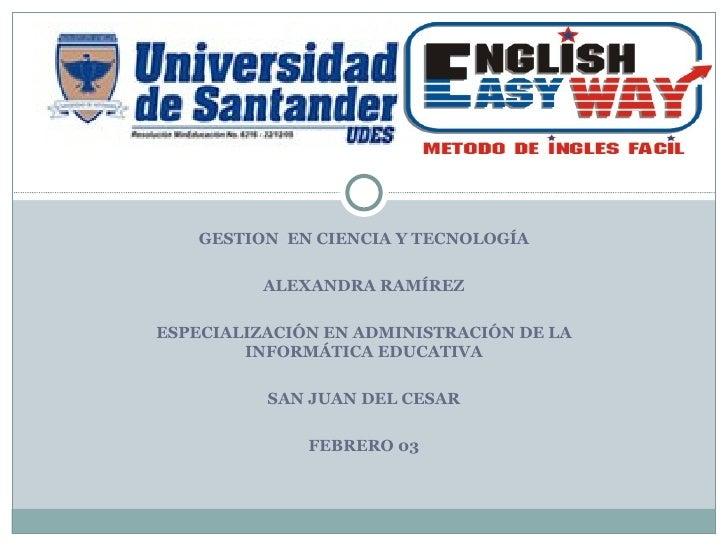 GESTION  EN CIENCIA Y TECNOLOGÍA ALEXANDRA RAMÍREZ ESPECIALIZACIÓN EN ADMINISTRACIÓN DE LA INFORMÁTICA EDUCATIVA SAN JUAN ...