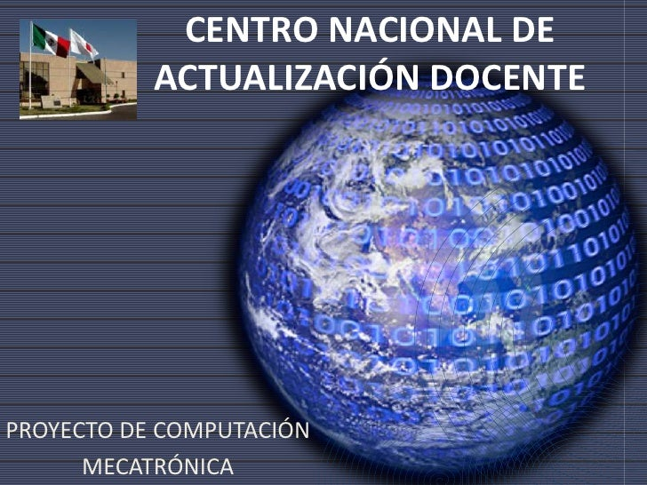 CENTRO NACIONAL DE ACTUALIZACIÓN DOCENTE<br />PROYECTO DE COMPUTACIÓN<br />MECATRÓNICA<br />