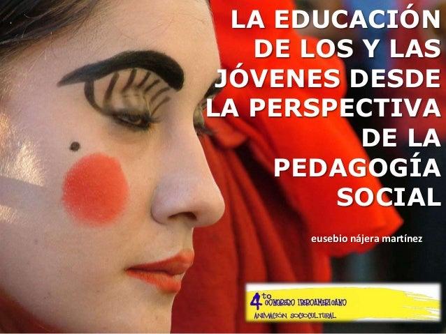 LA EDUCACIÓN   DE LOS Y LAS JÓVENES DESDELA PERSPECTIVA          DE LA     PEDAGOGÍA        SOCIAL      eusebio nájera mar...