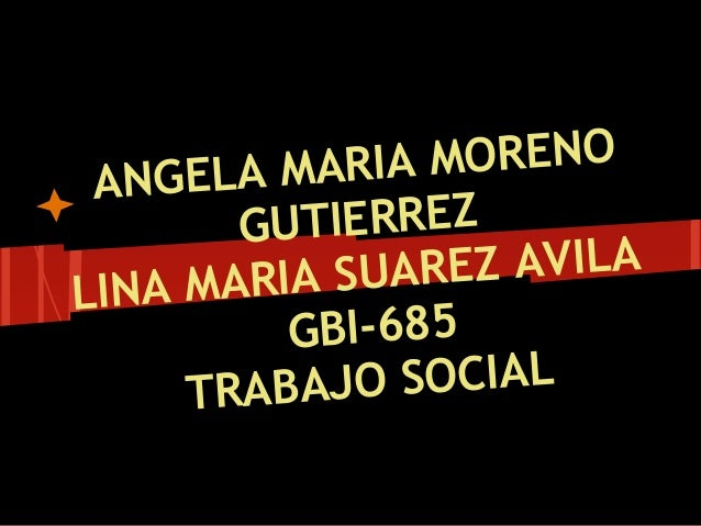 ANGELA MARIA MORENO GUTIERREZ LINA MARIA SUAREZ AVILA GBI-685 TRABAJO SOCIAL
