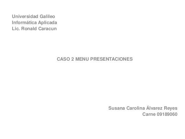 Universidad Galileo Informática Aplicada Lic. Ronald Caracun CASO 2 MENU PRESENTACIONES Susana Carolina Álvarez Reyes Carn...