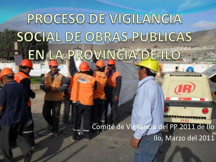 PROCESO DE VIGILANCIA SOCIAL DE OBRAS PUBLICAS EN LA PROVINCIA DE ILO<br />Comité de Vigilancia del PP 2011 de Ilo<br />Il...