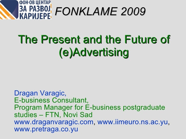 The Present and the Future of  (e) Advertising Dragan Varagi c,  E-business Consultant ,  Program Manager for E-business p...