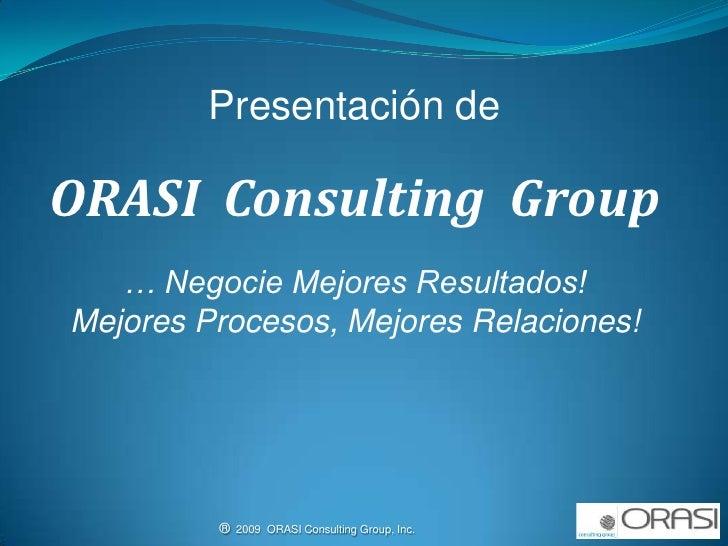 Presentación de <br />ORASI  Consulting  Group<br />… Negocie Mejores Resultados!<br />Mejores Procesos, Mejores Relacione...