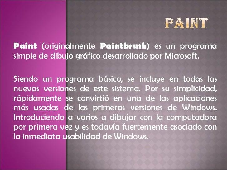 Paint  (originalmente  Paintbrush ) es un programa simple de dibujo gráfico desarrollado por Microsoft.  Siendo un program...