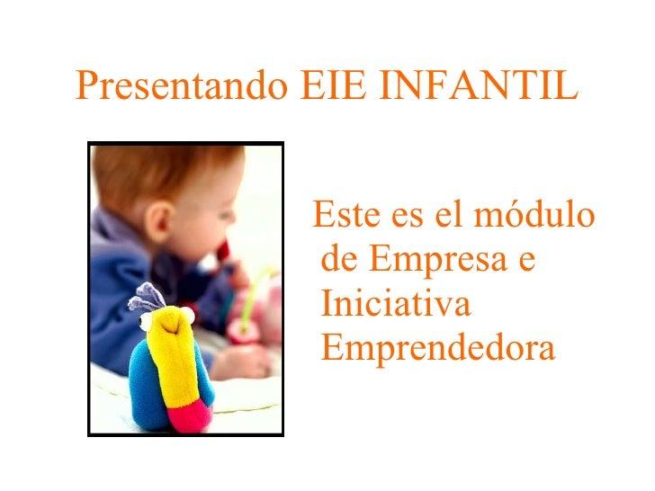 Presentando EIE INFANTIL <ul><li>Este es el módulo de Empresa e Iniciativa Emprendedora </li></ul>