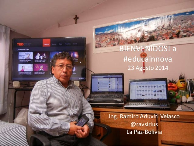 BIENVENIDOS! a #educainnova 23 Agosto 2014 Ing. Ramiro Aduviri Velasco @ravsirius La Paz-Bolivia