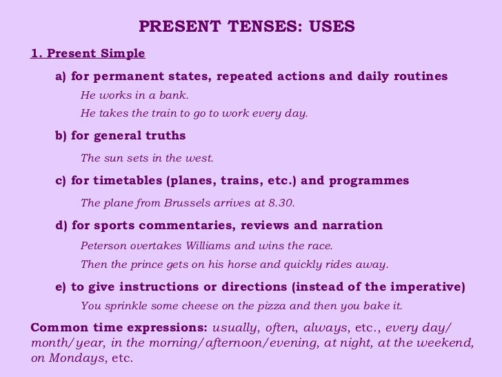 PRESENT TENSES: USES <ul><li>1. Present Simple </li></ul><ul><ul><li>a) for permanent states, repeated actions and daily r...