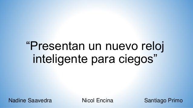 """""""Presentan un nuevo reloj inteligente para ciegos"""" Nadine Saavedra Nicol Encina Santiago Primo"""
